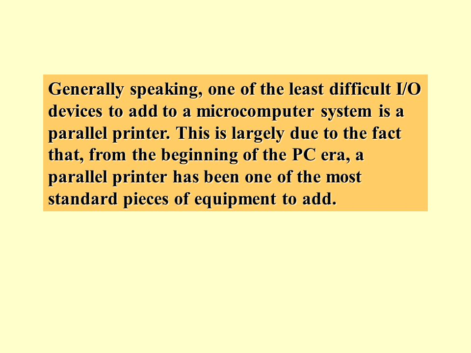 Generally speaking, one of the least difficult I/O devices to add to a microcomputer system is a parallel printer. This is largely due to the fact tha
