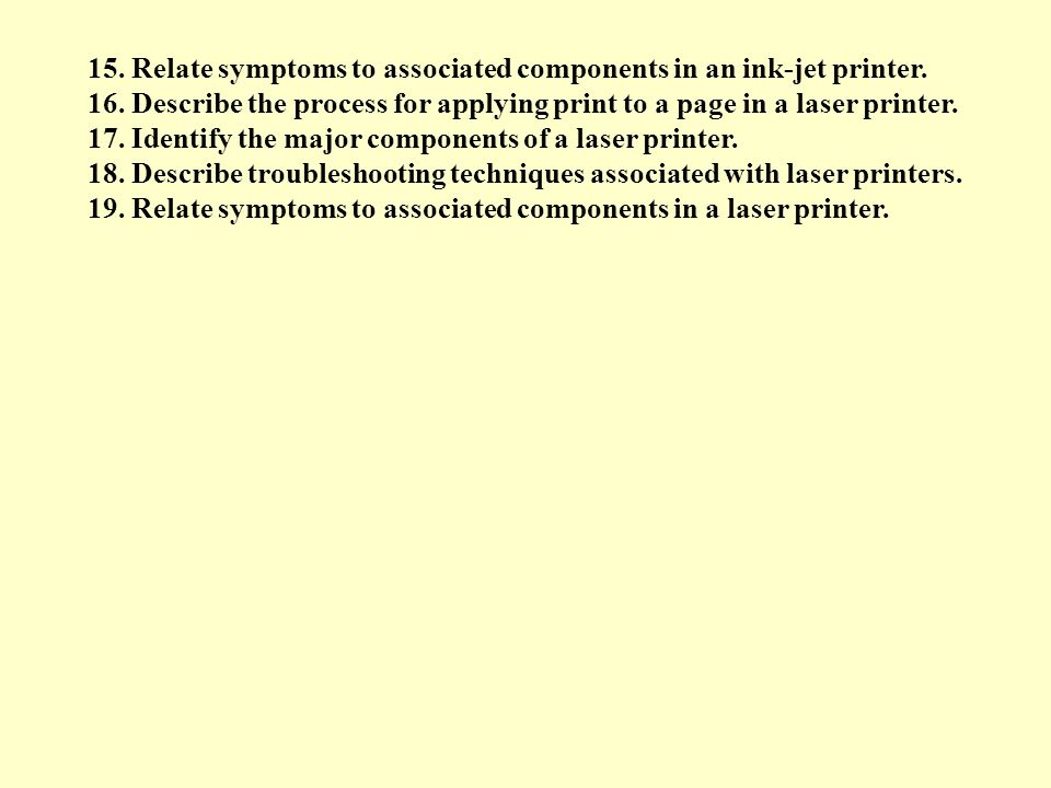 15. Relate symptoms to associated components in an ink-jet printer. 16. Describe the process for applying print to a page in a laser printer. 17. Iden