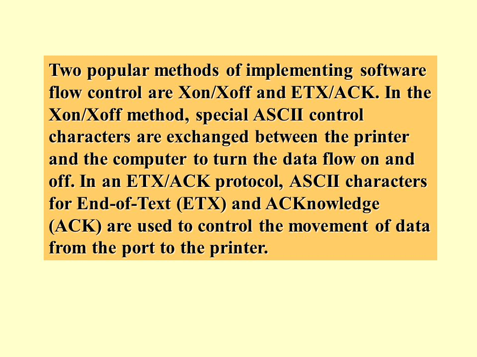 Two popular methods of implementing software flow control are Xon/Xoff and ETX/ACK. In the Xon/Xoff method, special ASCII control characters are excha