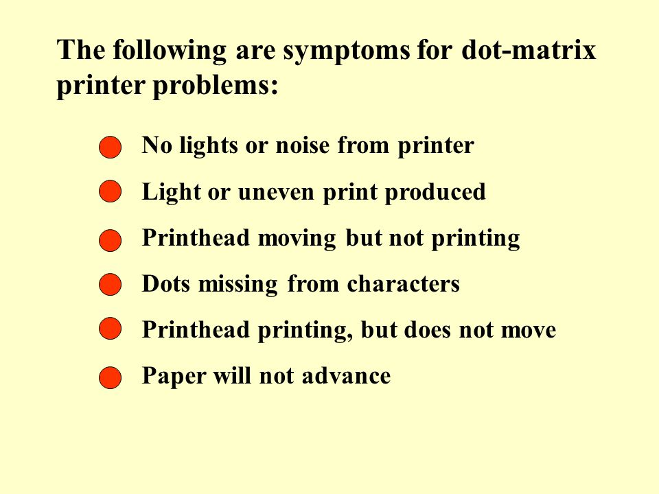 The following are symptoms for dot-matrix printer problems: No lights or noise from printer Light or uneven print produced Printhead moving but not pr