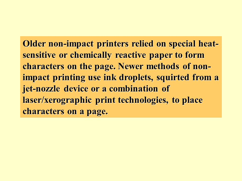 Older non-impact printers relied on special heat- sensitive or chemically reactive paper to form characters on the page. Newer methods of non- impact
