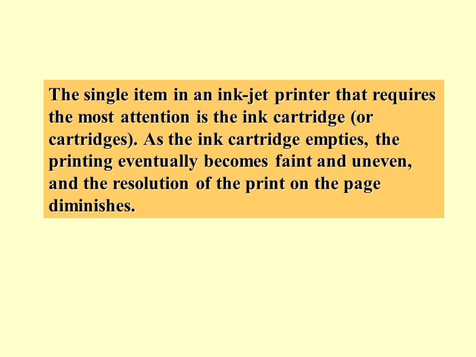 The single item in an ink-jet printer that requires the most attention is the ink cartridge (or cartridges). As the ink cartridge empties, the printin