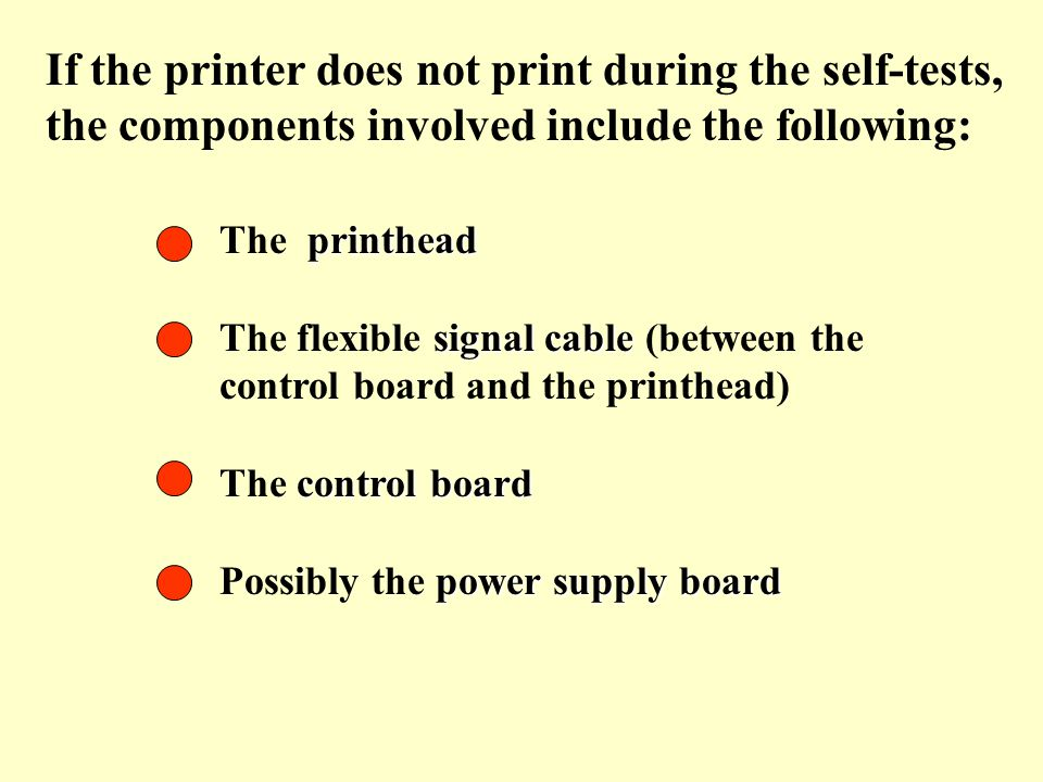If the printer does not print during the self-tests, the components involved include the following: printhead The printhead signal cable The flexible