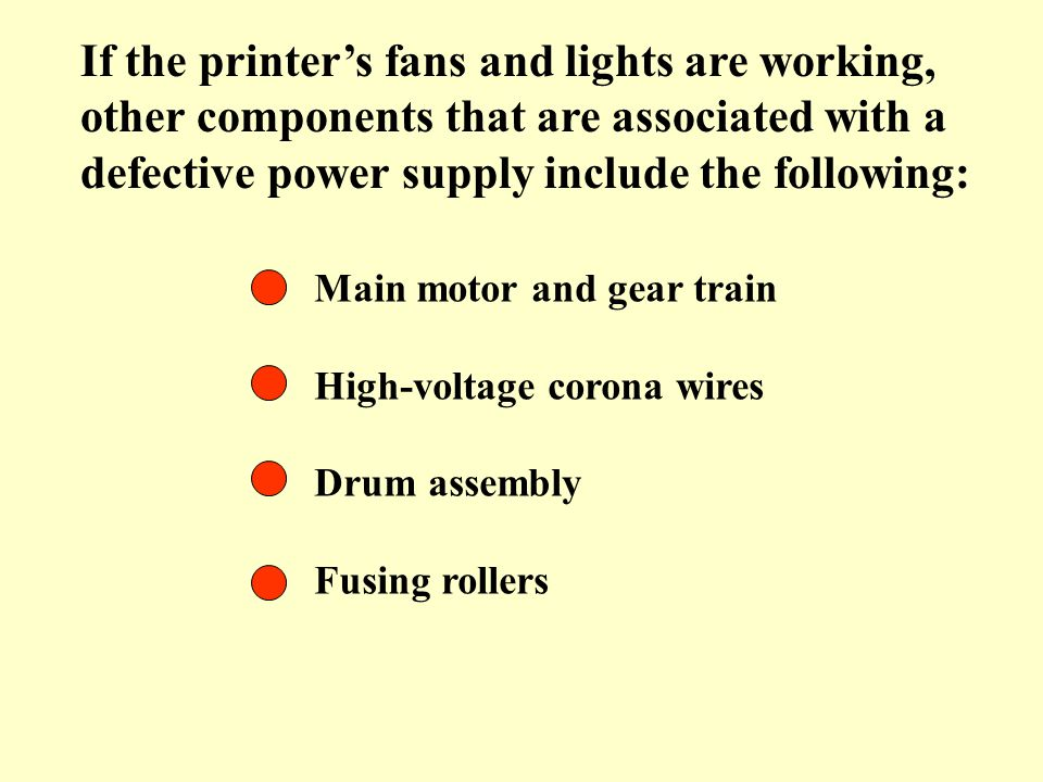 If the printers fans and lights are working, other components that are associated with a defective power supply include the following: Main motor and