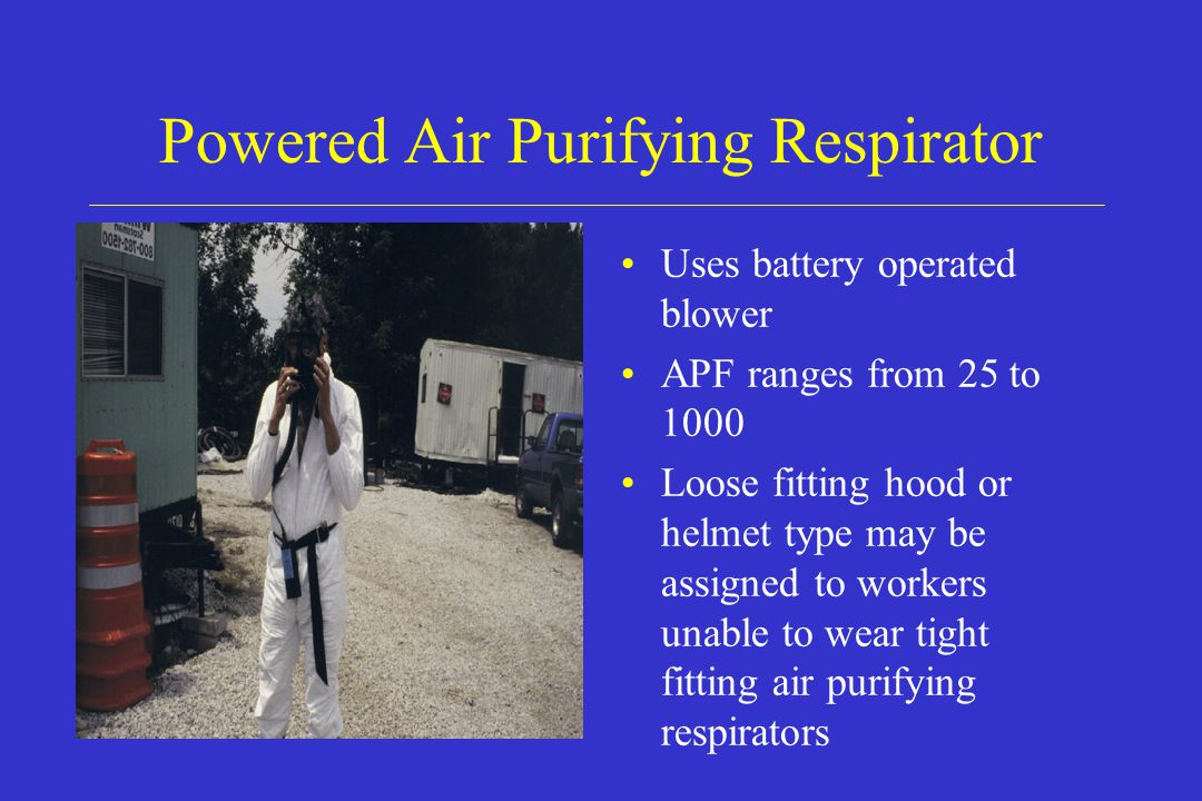 Powered Air Purifying Respirator Uses battery operated blower APF ranges from 25 to 1000 Loose fitting hood or helmet type may be assigned to workers