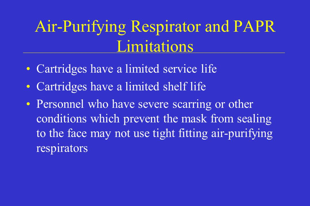 Air-Purifying Respirator and PAPR Limitations Cartridges have a limited service life Cartridges have a limited shelf life Personnel who have severe sc