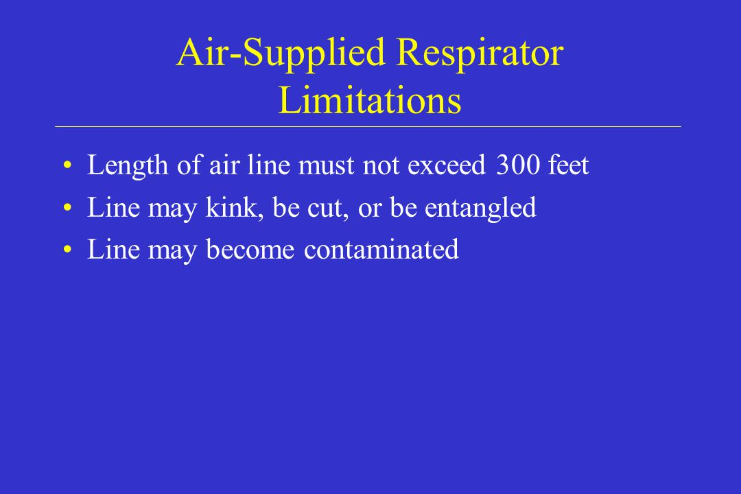 Air-Supplied Respirator Limitations Length of air line must not exceed 300 feet Line may kink, be cut, or be entangled Line may become contaminated