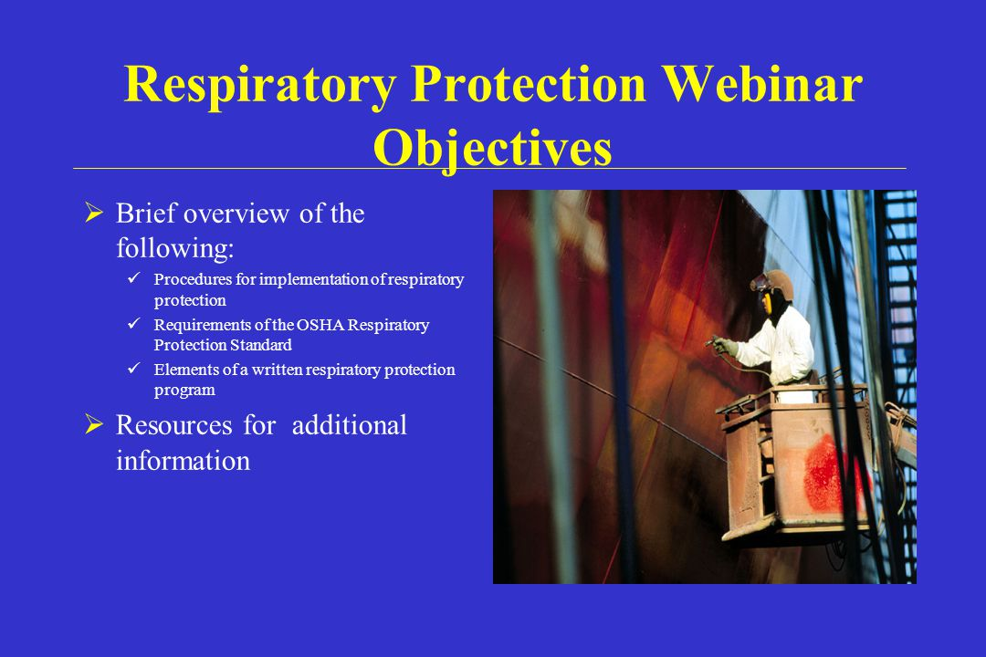 Respiratory Protection Webinar Objectives Brief overview of the following: Procedures for implementation of respiratory protection Requirements of the