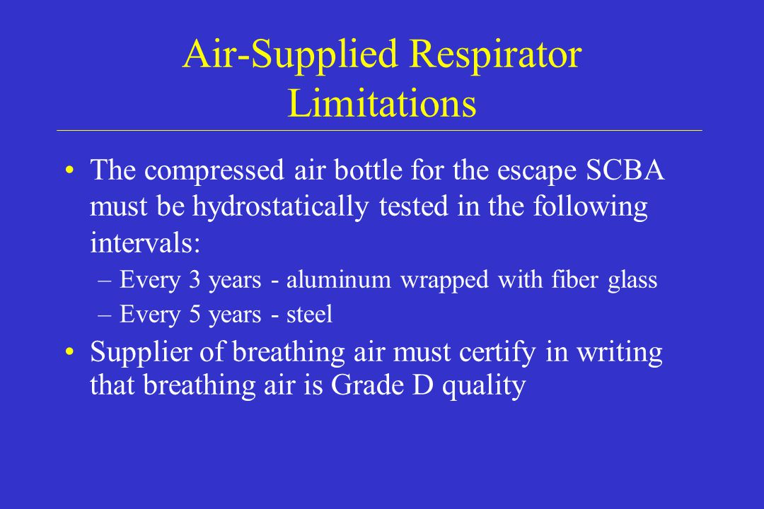 Air-Supplied Respirator Limitations The compressed air bottle for the escape SCBA must be hydrostatically tested in the following intervals: –Every 3