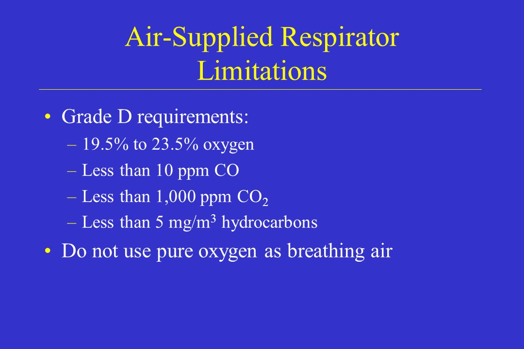 Air-Supplied Respirator Limitations Grade D requirements: –19.5% to 23.5% oxygen –Less than 10 ppm CO –Less than 1,000 ppm CO 2 –Less than 5 mg/m 3 hy