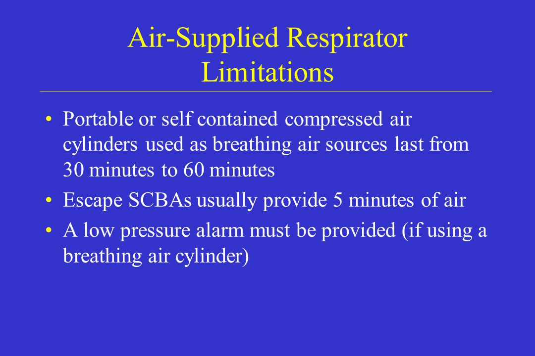 Air-Supplied Respirator Limitations Portable or self contained compressed air cylinders used as breathing air sources last from 30 minutes to 60 minut