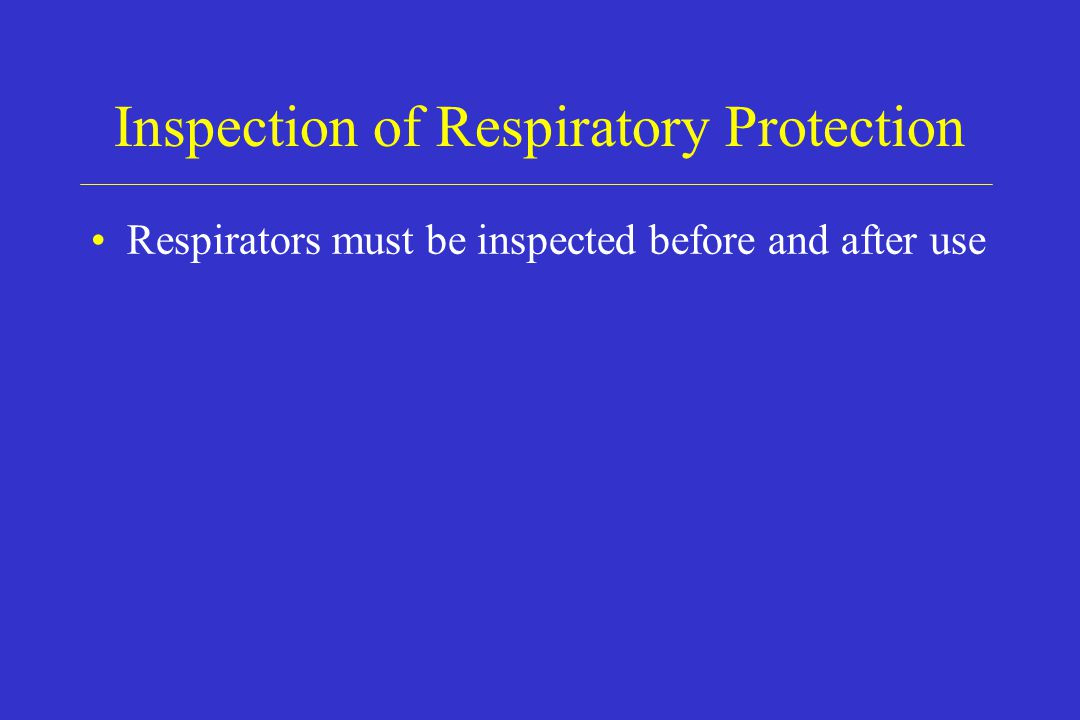 Inspection of Respiratory Protection Respirators must be inspected before and after use