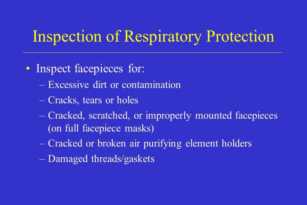 Inspection of Respiratory Protection Inspect facepieces for: –Excessive dirt or contamination –Cracks, tears or holes –Cracked, scratched, or improper