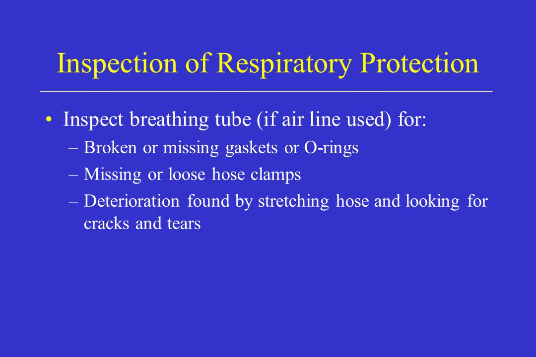 Inspection of Respiratory Protection Inspect breathing tube (if air line used) for: –Broken or missing gaskets or O-rings –Missing or loose hose clamp