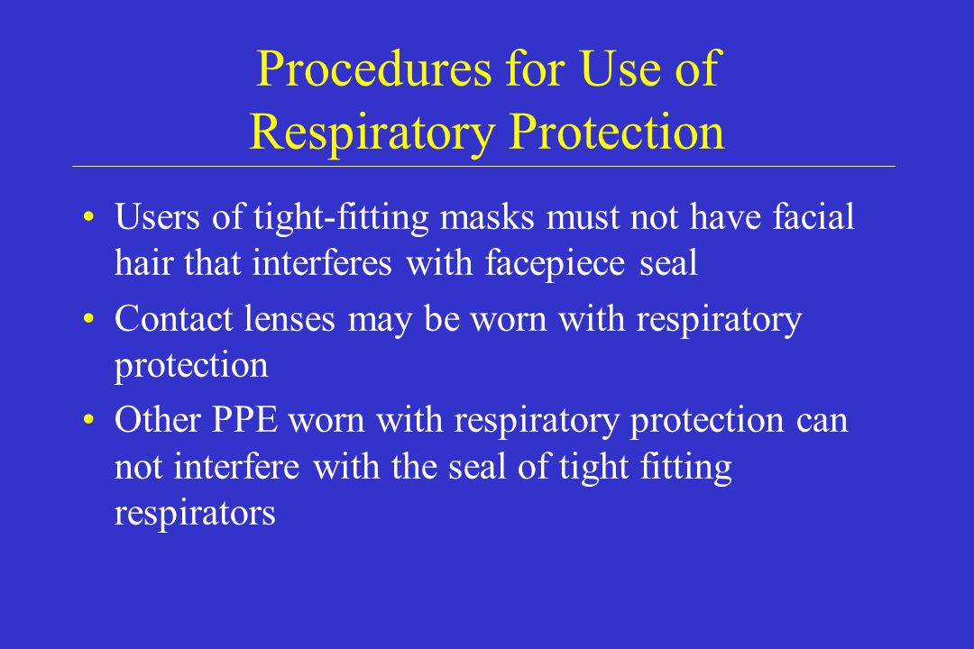 Procedures for Use of Respiratory Protection Users of tight-fitting masks must not have facial hair that interferes with facepiece seal Contact lenses
