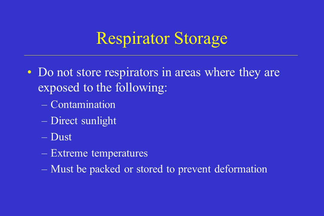 Respirator Storage Do not store respirators in areas where they are exposed to the following: –Contamination –Direct sunlight –Dust –Extreme temperatu