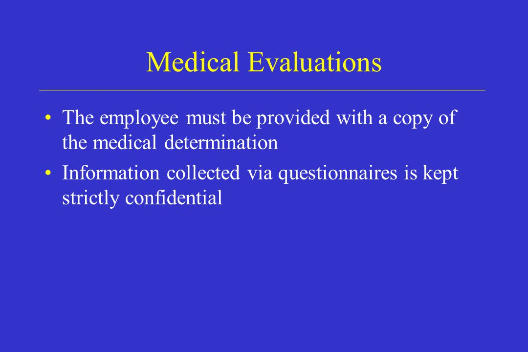 Medical Evaluations The employee must be provided with a copy of the medical determination Information collected via questionnaires is kept strictly c