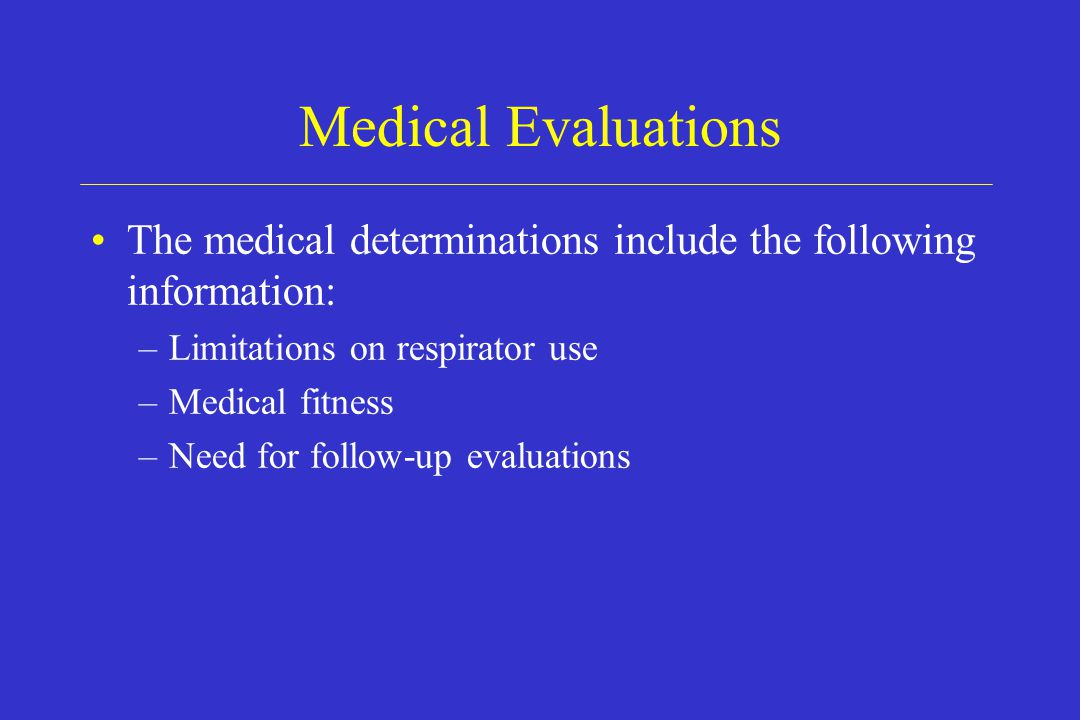 Medical Evaluations The medical determinations include the following information: –Limitations on respirator use –Medical fitness –Need for follow-up
