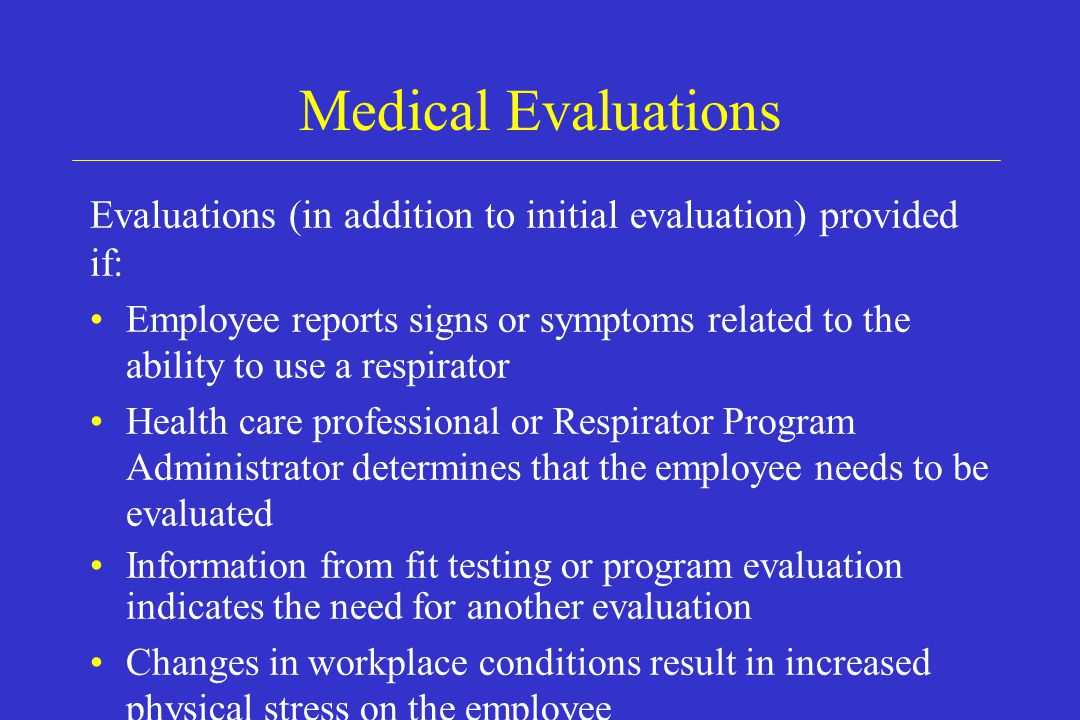 Medical Evaluations Evaluations (in addition to initial evaluation) provided if: Employee reports signs or symptoms related to the ability to use a re