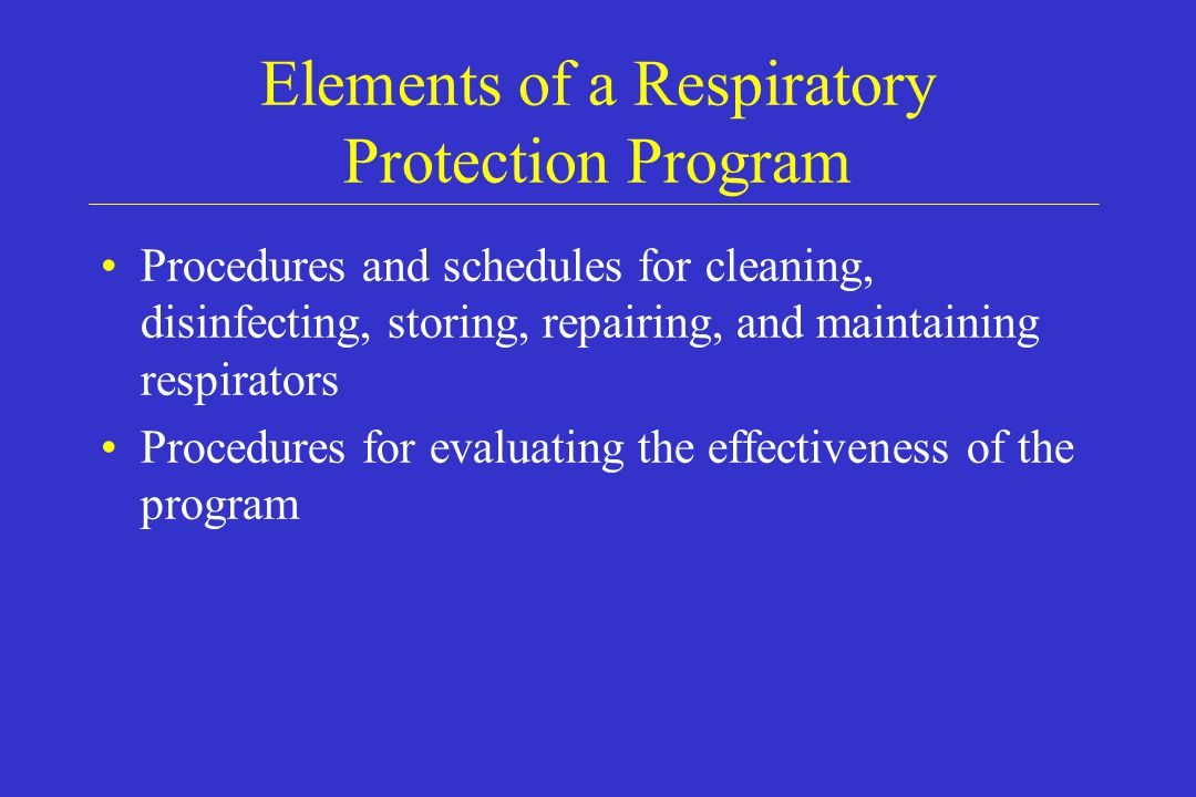 Elements of a Respiratory Protection Program Procedures and schedules for cleaning, disinfecting, storing, repairing, and maintaining respirators Proc