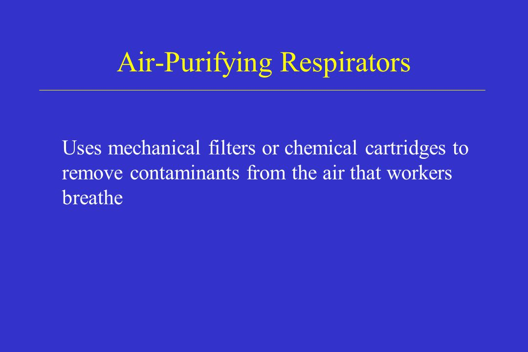 Air-Purifying Respirators Uses mechanical filters or chemical cartridges to remove contaminants from the air that workers breathe