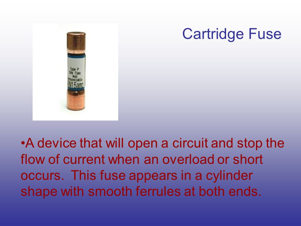 Cartridge Fuse A device that will open a circuit and stop the flow of current when an overload or short occurs.