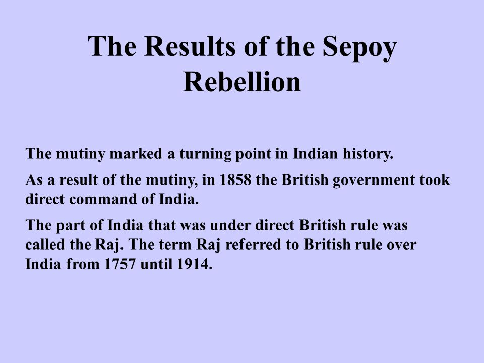 The Results of the Sepoy Rebellion The mutiny marked a turning point in Indian history. As a result of the mutiny, in 1858 the British government took