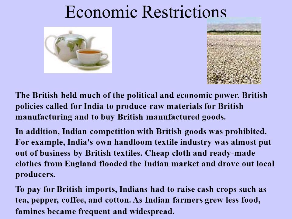 Economic Restrictions The British held much of the political and economic power. British policies called for India to produce raw materials for Britis