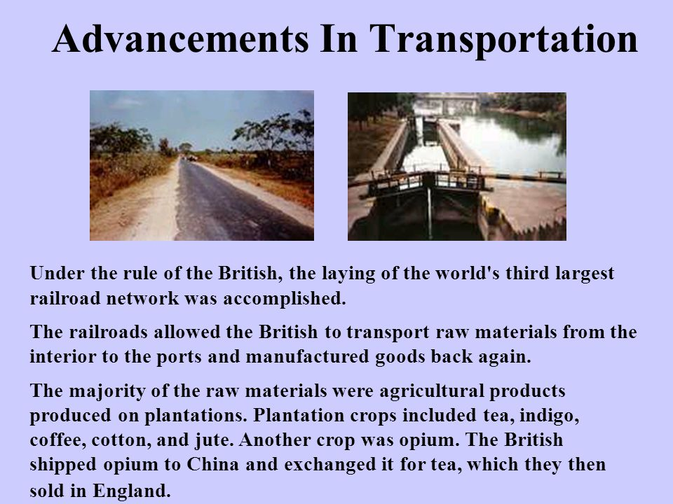 Advancements In Transportation Under the rule of the British, the laying of the world's third largest railroad network was accomplished. The railroads