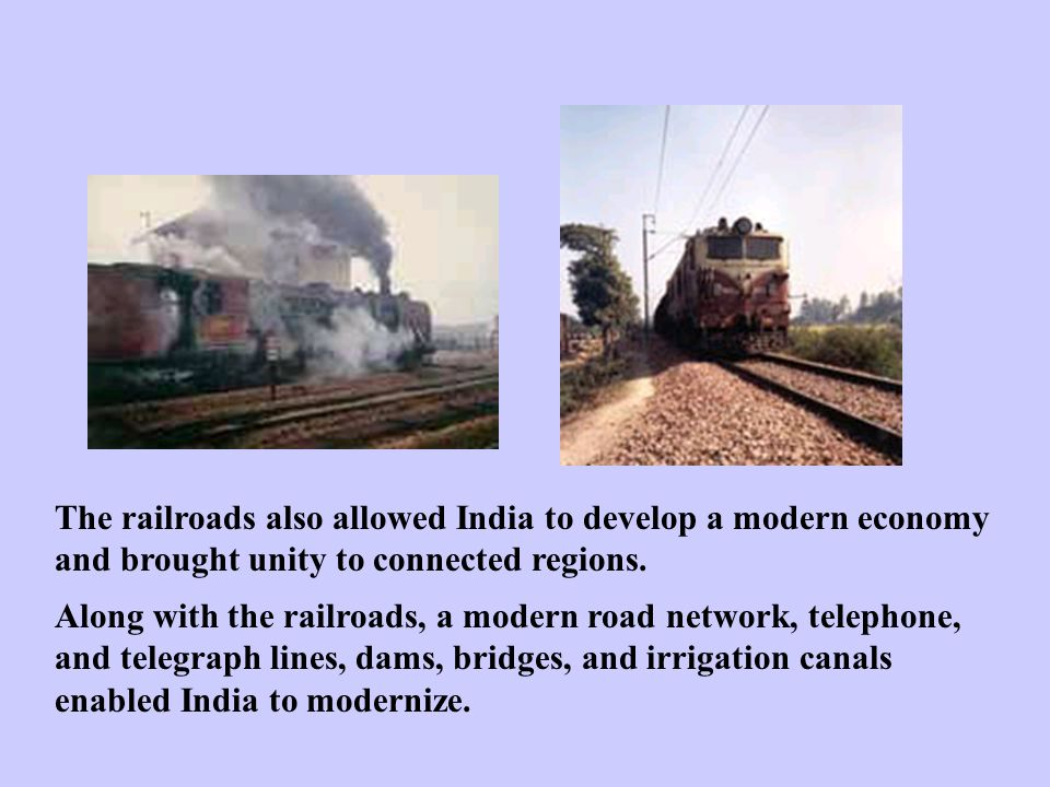 The railroads also allowed India to develop a modern economy and brought unity to connected regions. Along with the railroads, a modern road network,