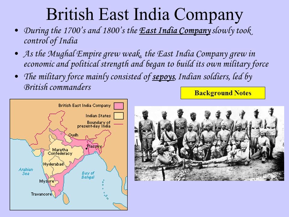 British East India Company During the 1700s and 1800s the East India Company slowly took control of India As the Mughal Empire grew weak, the East Ind