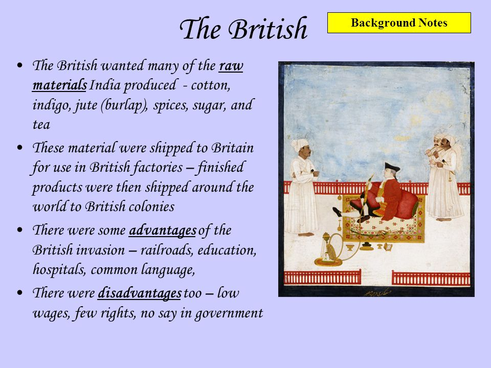 The British The British wanted many of the raw materials India produced - cotton, indigo, jute (burlap), spices, sugar, and tea These material were sh