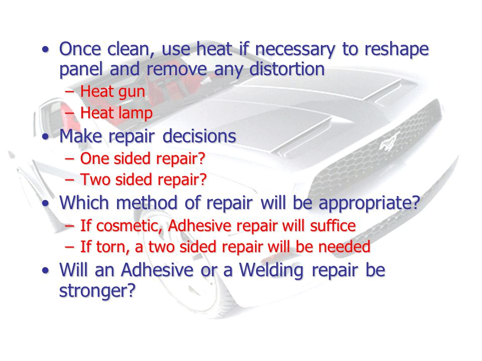 Once clean, use heat if necessary to reshape panel and remove any distortionOnce clean, use heat if necessary to reshape panel and remove any distortion –Heat gun –Heat lamp Make repair decisionsMake repair decisions –One sided repair.
