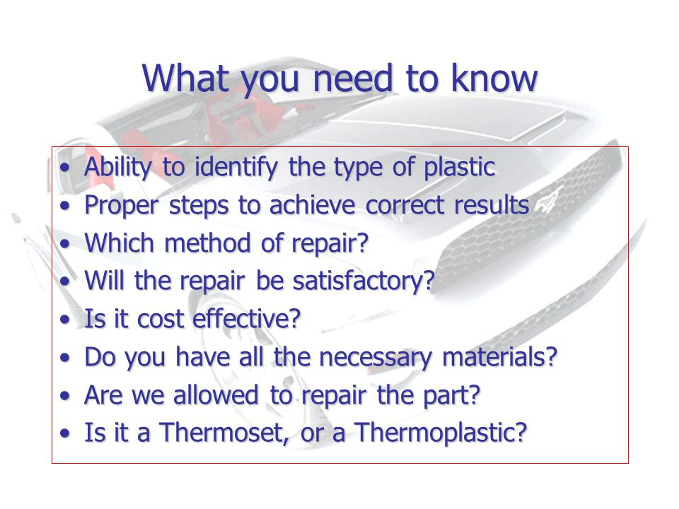 What you need to know Ability to identify the type of plasticAbility to identify the type of plastic Proper steps to achieve correct resultsProper steps to achieve correct results Which method of repair Which method of repair.
