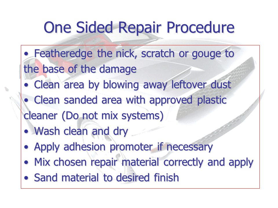 One Sided Repair Procedure Featheredge the nick, scratch or gouge toFeatheredge the nick, scratch or gouge to the base of the damage Clean area by blowing away leftover dustClean area by blowing away leftover dust Clean sanded area with approved plasticClean sanded area with approved plastic cleaner (Do not mix systems) Wash clean and dryWash clean and dry Apply adhesion promoter if necessaryApply adhesion promoter if necessary Mix chosen repair material correctly and applyMix chosen repair material correctly and apply Sand material to desired finishSand material to desired finish