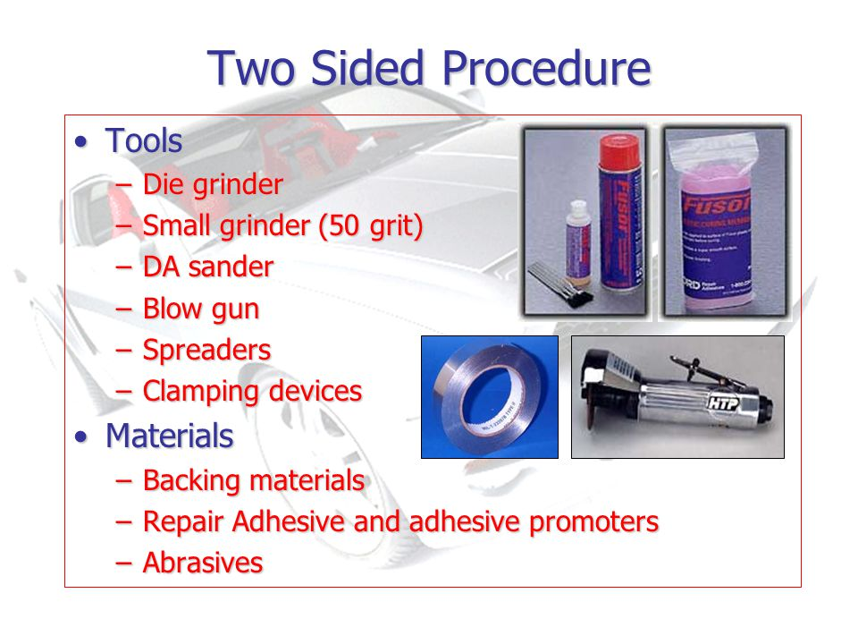 Two Sided Procedure ToolsTools –Die grinder –Small grinder (50 grit) –DA sander –Blow gun –Spreaders –Clamping devices MaterialsMaterials –Backing materials –Repair Adhesive and adhesive promoters –Abrasives