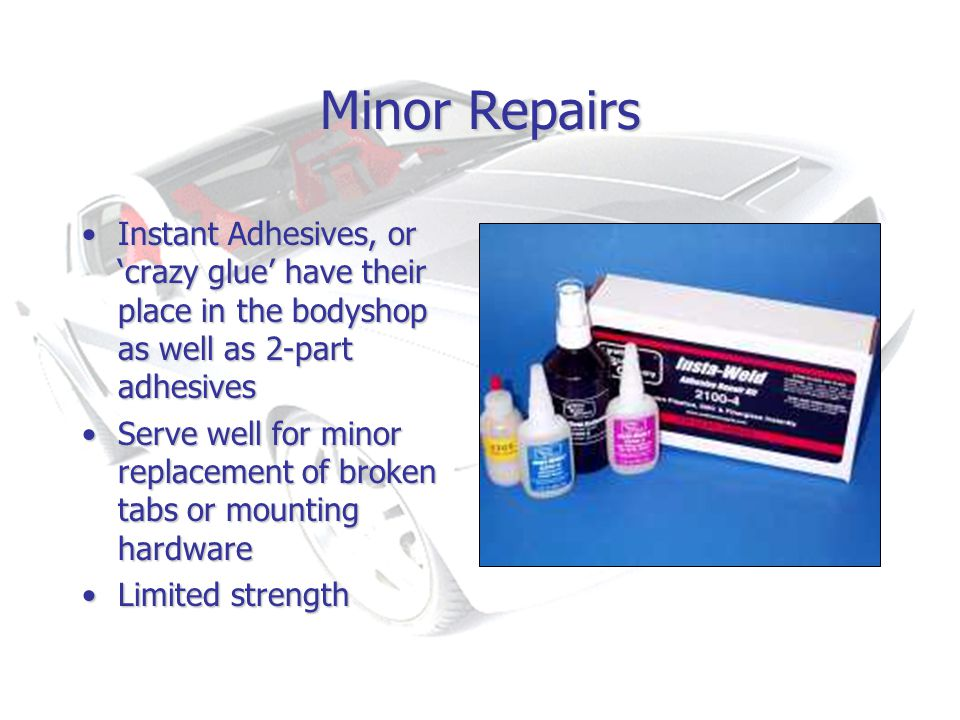 Minor Repairs Instant Adhesives, or crazy glue have their place in the bodyshop as well as 2-part adhesivesInstant Adhesives, or crazy glue have their place in the bodyshop as well as 2-part adhesives Serve well for minor replacement of broken tabs or mounting hardwareServe well for minor replacement of broken tabs or mounting hardware Limited strengthLimited strength