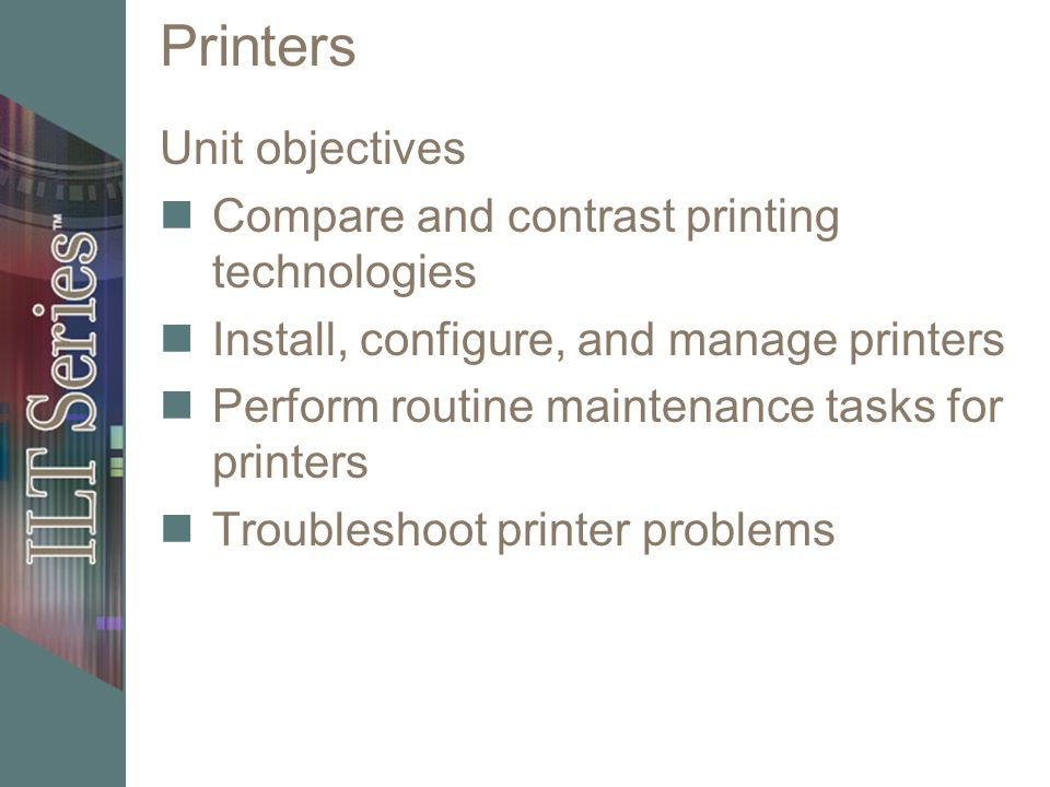 Printers Unit objectives Compare and contrast printing technologies Install, configure, and manage printers Perform routine maintenance tasks for prin