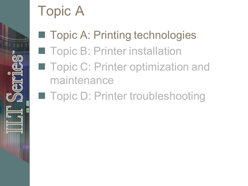 Topic A Topic A: Printing technologies Topic B: Printer installation Topic C: Printer optimization and maintenance Topic D: Printer troubleshooting
