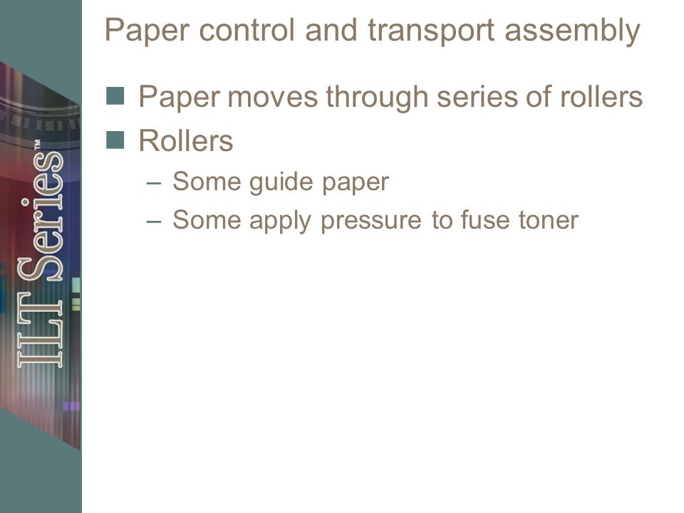 Paper control and transport assembly Paper moves through series of rollers Rollers –Some guide paper –Some apply pressure to fuse toner