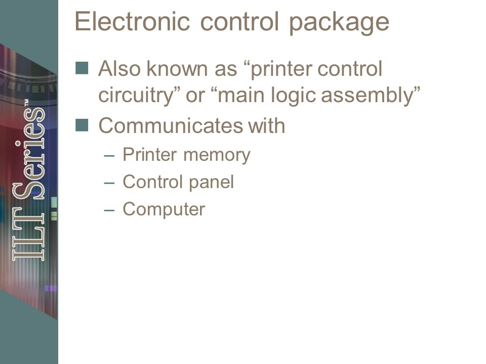 Electronic control package Also known as printer control circuitry or main logic assembly Communicates with –Printer memory –Control panel –Computer