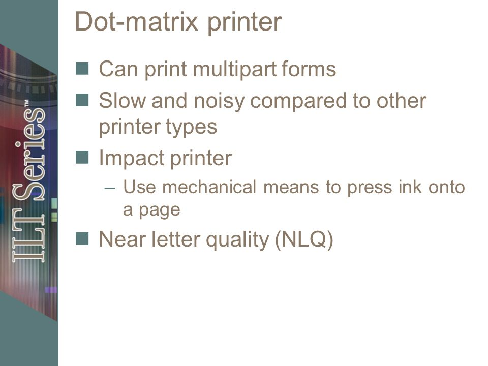 Dot-matrix printer Can print multipart forms Slow and noisy compared to other printer types Impact printer –Use mechanical means to press ink onto a p