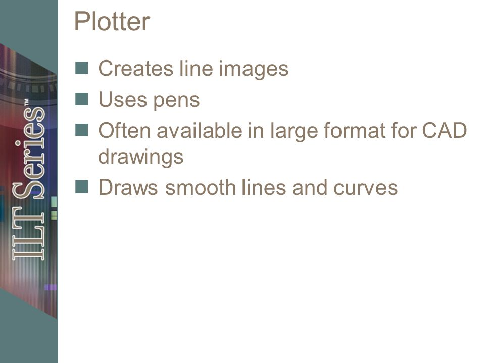 Plotter Creates line images Uses pens Often available in large format for CAD drawings Draws smooth lines and curves