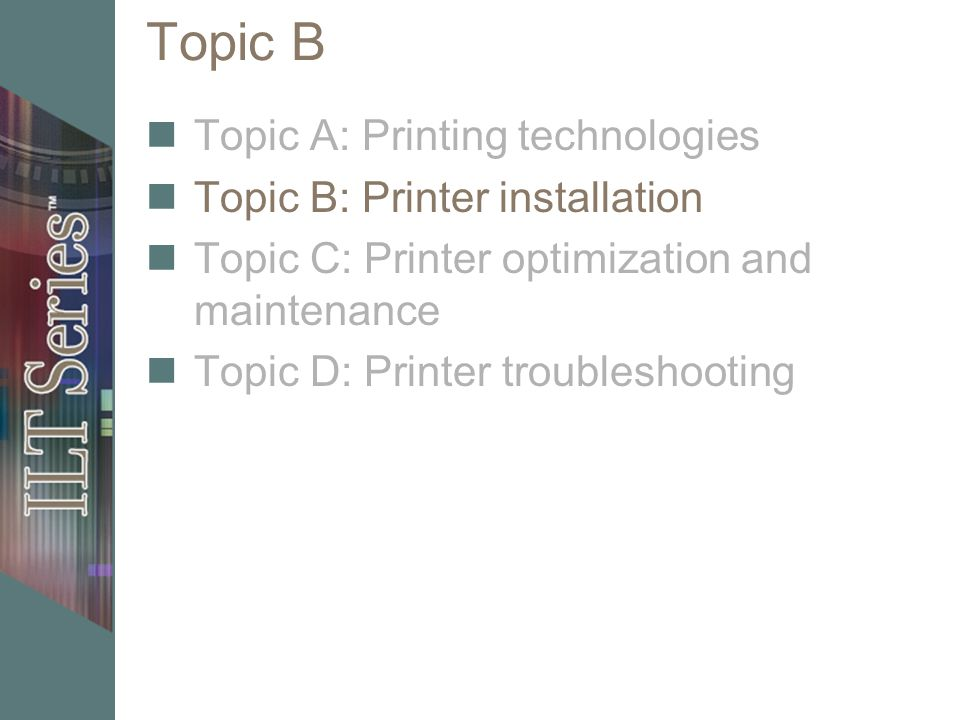Topic B Topic A: Printing technologies Topic B: Printer installation Topic C: Printer optimization and maintenance Topic D: Printer troubleshooting
