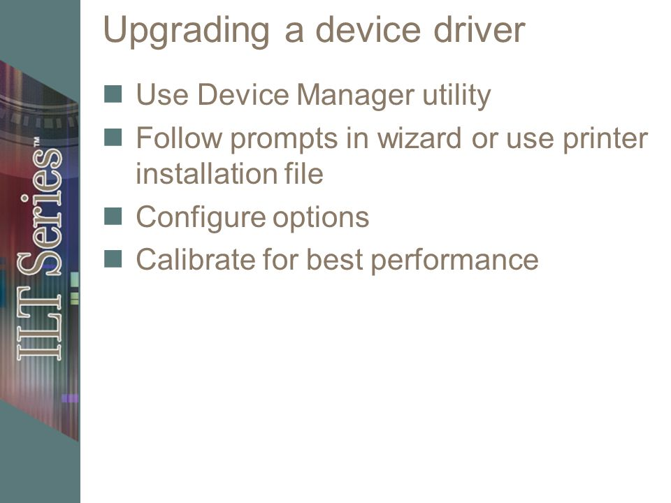 Upgrading a device driver Use Device Manager utility Follow prompts in wizard or use printer installation file Configure options Calibrate for best pe