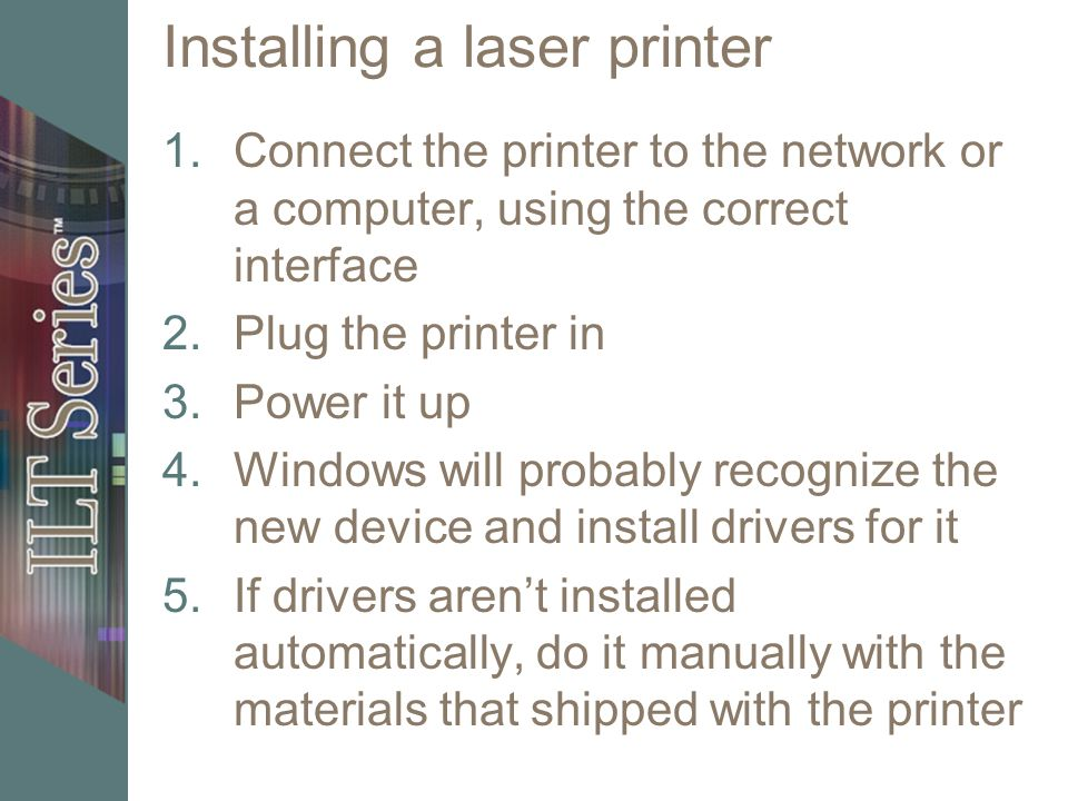 Installing a laser printer 1.Connect the printer to the network or a computer, using the correct interface 2.Plug the printer in 3.Power it up 4.Windo