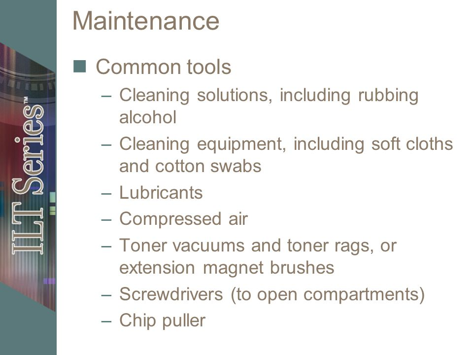 Maintenance Common tools –Cleaning solutions, including rubbing alcohol –Cleaning equipment, including soft cloths and cotton swabs –Lubricants –Compr