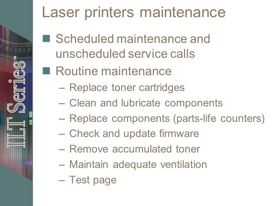 Laser printers maintenance Scheduled maintenance and unscheduled service calls Routine maintenance –Replace toner cartridges –Clean and lubricate comp