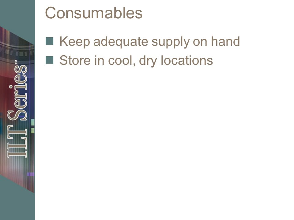 Consumables Keep adequate supply on hand Store in cool, dry locations
