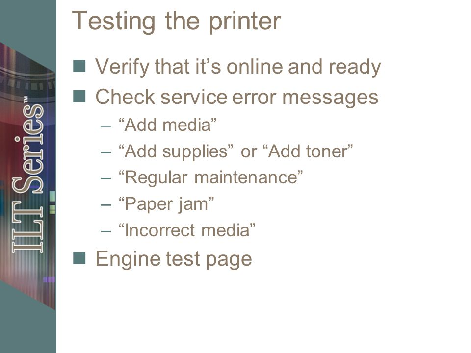 Testing the printer Verify that its online and ready Check service error messages –Add media –Add supplies or Add toner –Regular maintenance –Paper ja